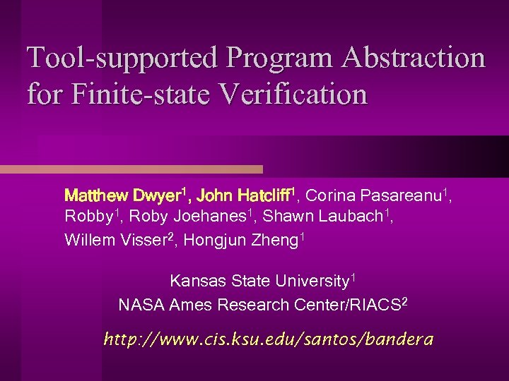 Tool-supported Program Abstraction for Finite-state Verification Matthew Dwyer 1, John Hatcliff 1, Corina Pasareanu