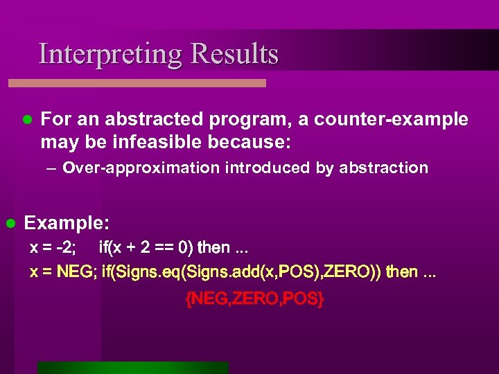 Interpreting Results l For an abstracted program, a counter-example may be infeasible because: –