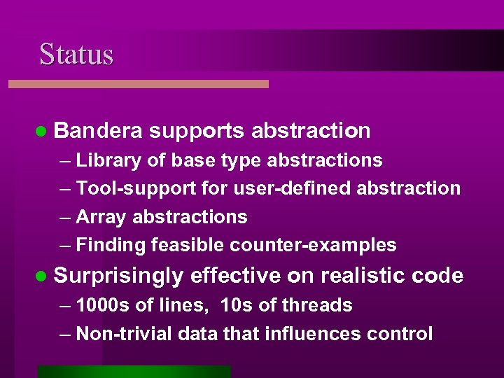 Status l Bandera supports abstraction – Library of base type abstractions – Tool-support for