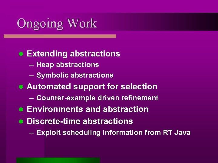 Ongoing Work l Extending abstractions – Heap abstractions – Symbolic abstractions l Automated support