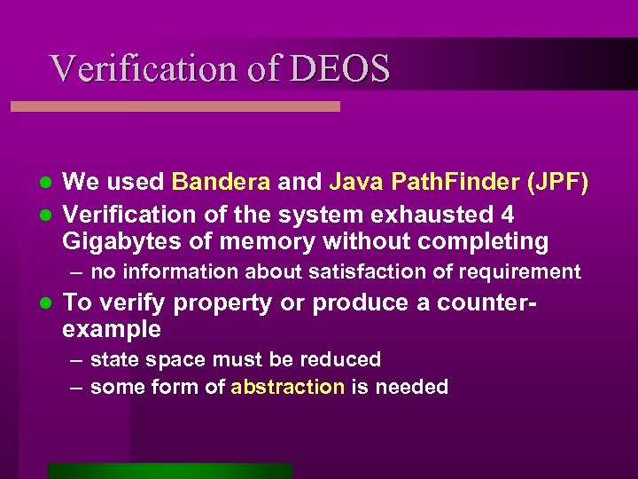 Verification of DEOS We used Bandera and Java Path. Finder (JPF) l Verification of
