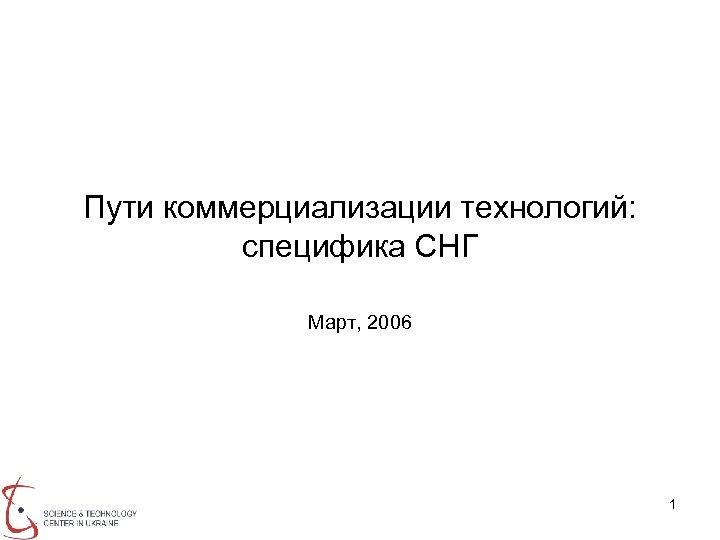 Пути коммерциализации технологий: специфика СНГ Март, 2006 1