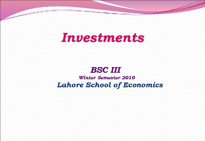Investments BSC III Winter Semester 2010 Lahore School of Economics