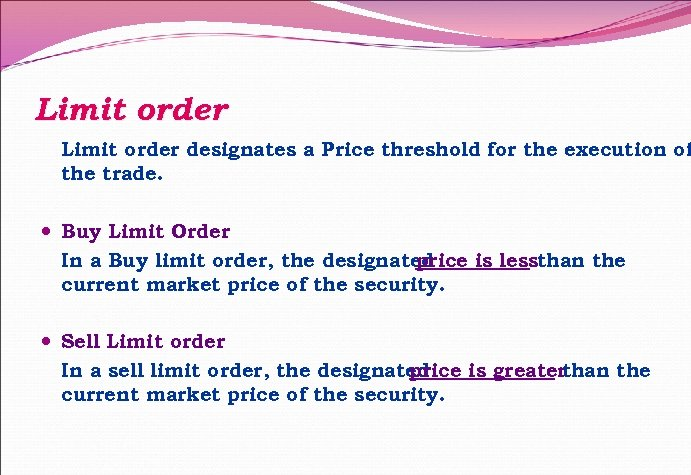 Limit order designates a Price threshold for the execution of the trade. Buy Limit