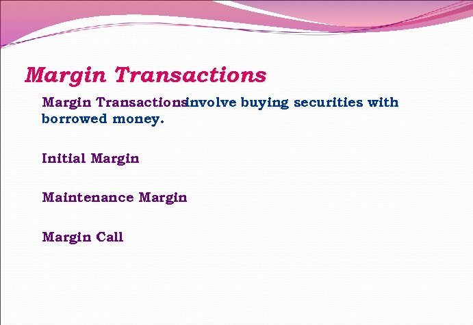 Margin Transactions involve buying securities with borrowed money. Initial Margin Maintenance Margin Call