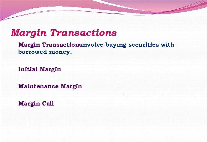 Margin Transactions involve buying securities with borrowed money. Initial Margin Maintenance Margin Call