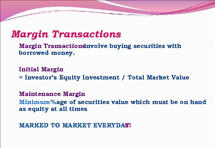 Margin Transactions involve buying securities with borrowed money. Initial Margin = Investor's Equity Investment