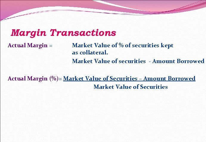 Margin Transactions Actual Margin = Market Value of % of securities kept as collateral.