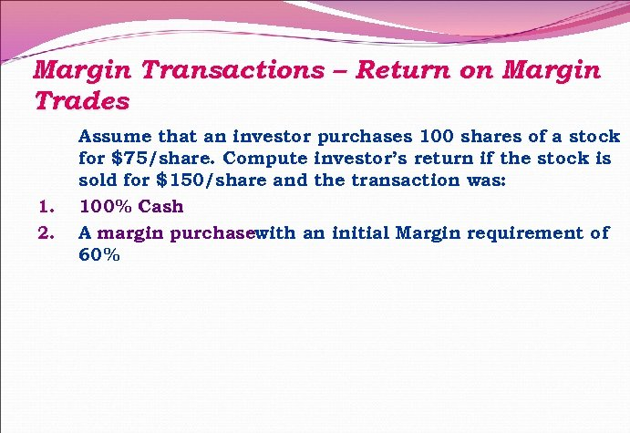 Margin Transactions – Return on Margin Trades 1. 2. Assume that an investor purchases