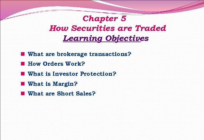 Chapter 5 How Securities are Traded Learning Objectives n What are brokerage transactions? n