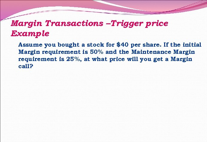 Margin Transactions –Trigger price Example Assume you bought a stock for $40 per share.