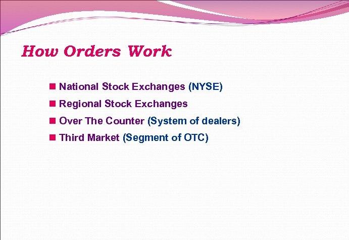 How Orders Work n National Stock Exchanges (NYSE) n Regional Stock Exchanges n Over