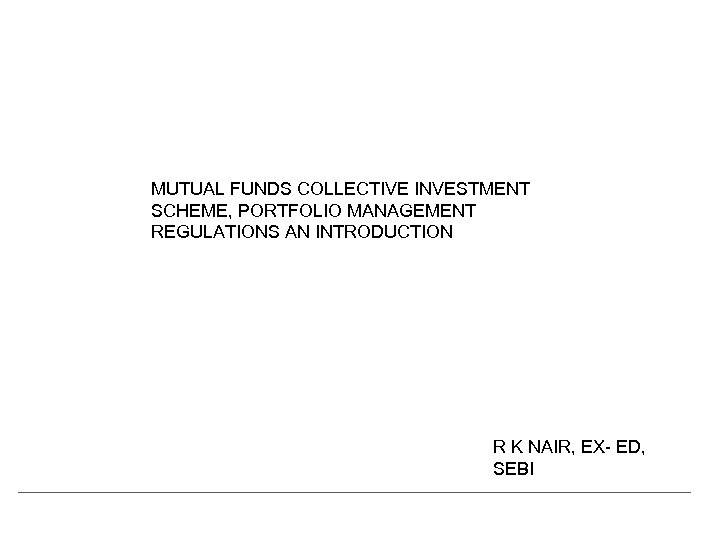 MUTUAL FUNDS COLLECTIVE INVESTMENT SCHEME, PORTFOLIO MANAGEMENT REGULATIONS AN INTRODUCTION R K NAIR, EX-