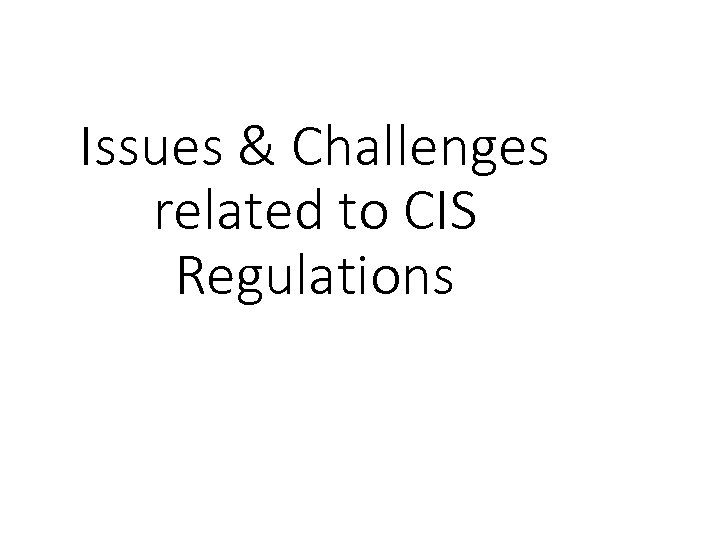 Issues & Challenges related to CIS Regulations