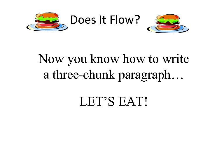 Does It Flow? Now you know how to write a three-chunk paragraph… LET'S EAT!