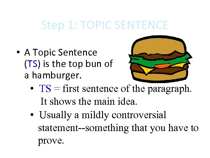 Step 1: TOPIC SENTENCE • A Topic Sentence (TS) is the top bun of