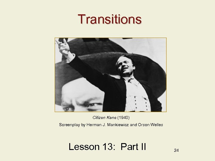 Transitions Citizen Kane (1940) Screenplay by Herman J. Mankiewicz and Orson Welles Lesson 13: