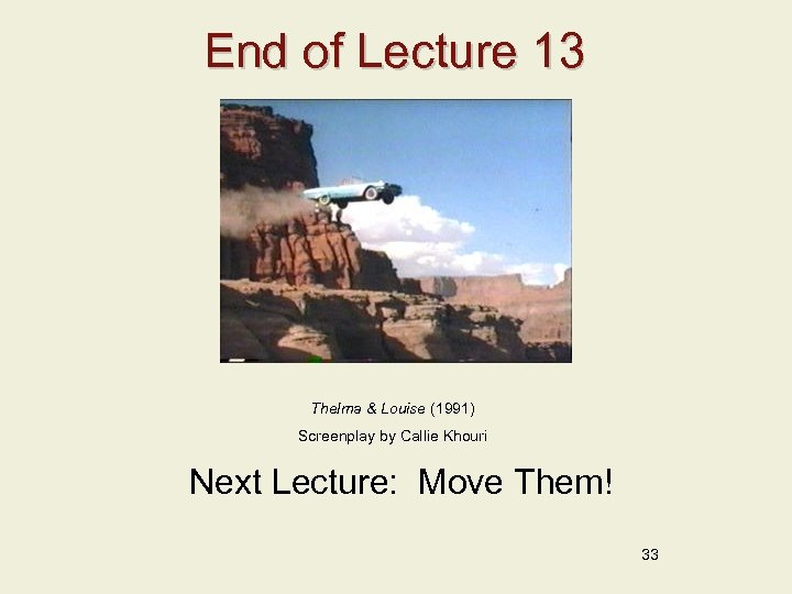 End of Lecture 13 Thelma & Louise (1991) Screenplay by Callie Khouri Next Lecture: