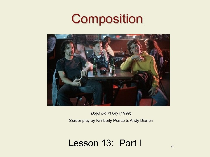 Composition Boys Don't Cry (1999) Screenplay by Kimberly Peirce & Andy Bienen Lesson 13: