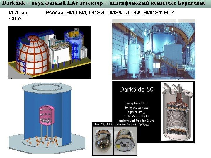 Dark. Side – двух фазный LAr детектор + низкофоновый комплекс Борексино Италия США Россия: