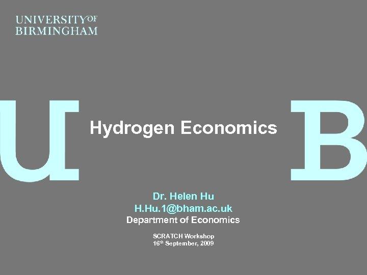Hydrogen Economics Dr. Helen Hu H. Hu. 1@bham. ac. uk Department of Economics SCRATCH