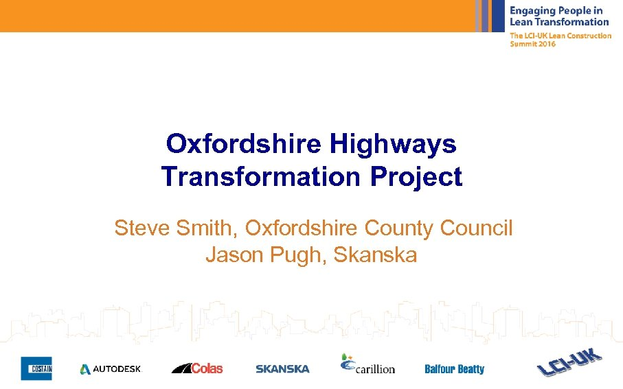 Oxfordshire Highways Transformation Project Steve Smith, Oxfordshire County Council Jason Pugh, Skanska