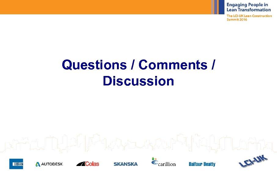 Questions / Comments / Discussion