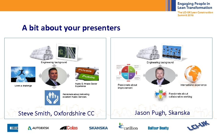 A bit about your presenters Engineering background Loves a challenge Public & Private Sector