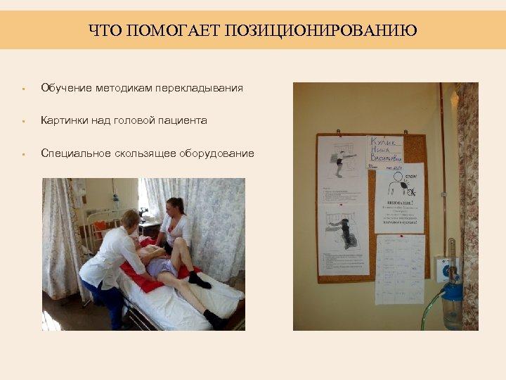ЧТО ПОМОГАЕТ ПОЗИЦИОНИРОВАНИЮ • Обучение методикам перекладывания • Картинки над головой пациента • Специальное