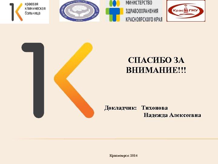 СПАСИБО ЗА ВНИМАНИЕ!!! Докладчик: Тихонова Надежда Алексеевна Красноярск 2014