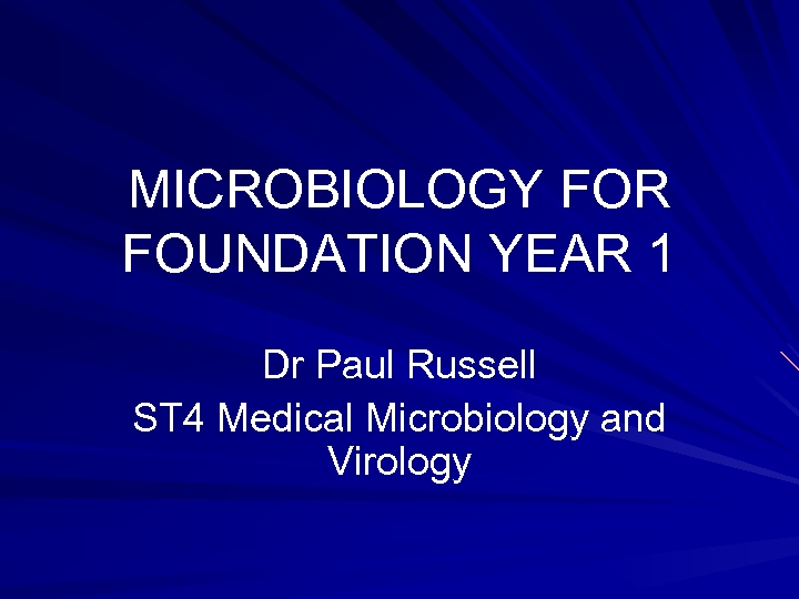 MICROBIOLOGY FOR FOUNDATION YEAR 1 Dr Paul Russell ST 4 Medical Microbiology and Virology