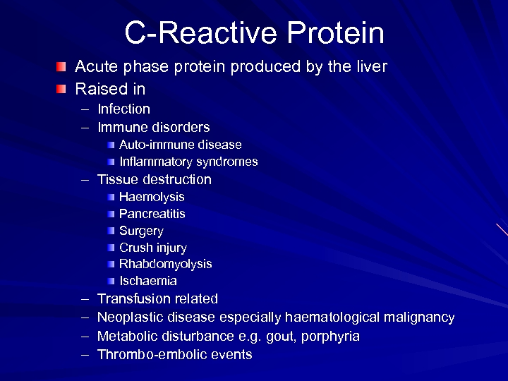 C-Reactive Protein Acute phase protein produced by the liver Raised in – Infection –