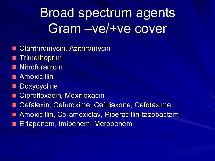 Broad spectrum agents Gram –ve/+ve cover Clarithromycin, Azithromycin Trimethoprim, Nitrofurantoin Amoxicillin Doxycycline Ciprofloxacin, Moxifloxacin