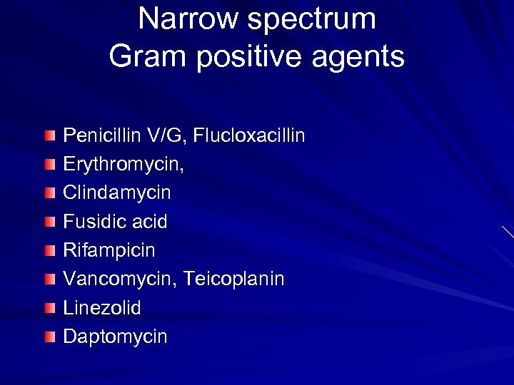 Narrow spectrum Gram positive agents Penicillin V/G, Flucloxacillin Erythromycin, Clindamycin Fusidic acid Rifampicin Vancomycin,