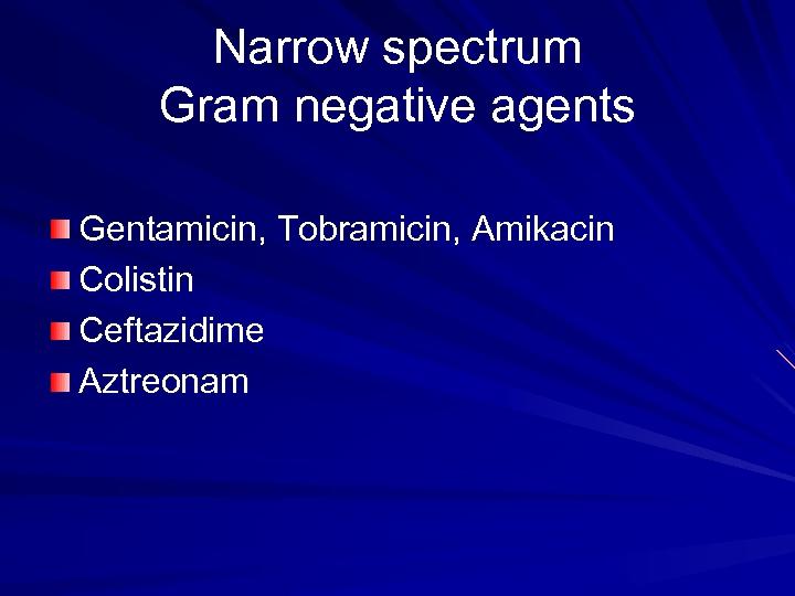 Narrow spectrum Gram negative agents Gentamicin, Tobramicin, Amikacin Colistin Ceftazidime Aztreonam