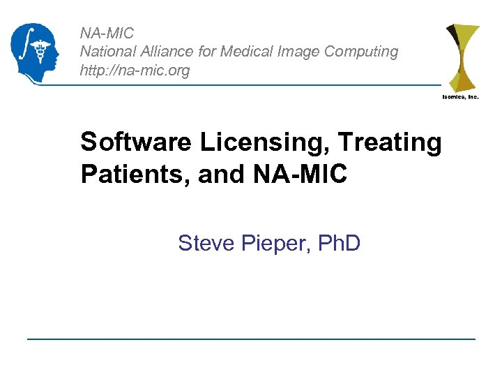 NA-MIC National Alliance for Medical Image Computing http: //na-mic. org Software Licensing, Treating Patients,