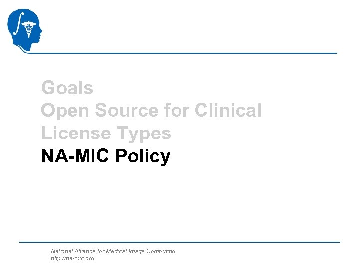 Goals Open Source for Clinical License Types NA-MIC Policy National Alliance for Medical Image