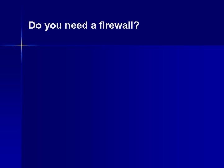 Do you need a firewall?