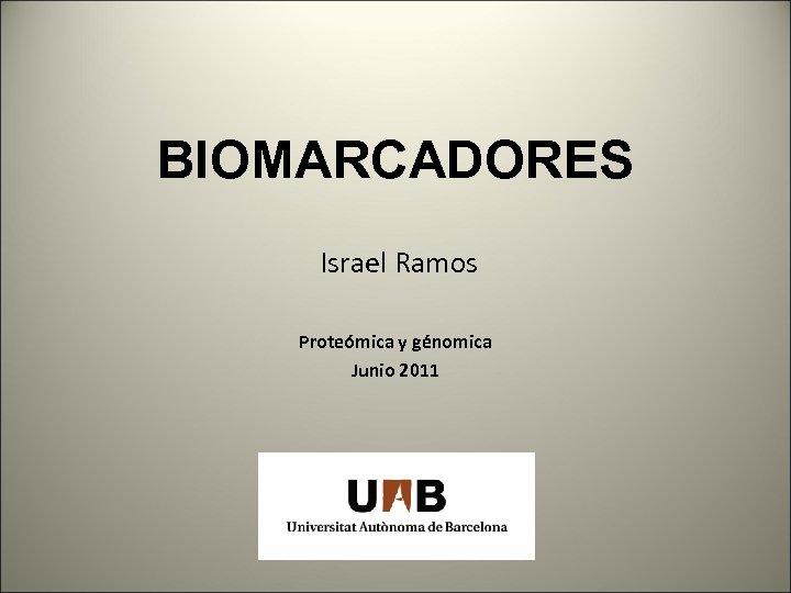 BIOMARCADORES Israel Ramos Proteómica y génomica Junio 2011