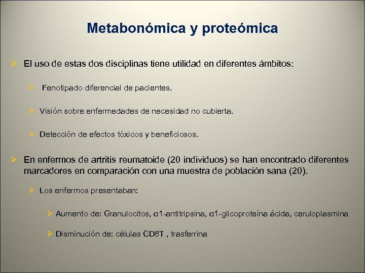 Metabonómica y proteómica Ø El uso de estas dos disciplinas tiene utilidad en diferentes