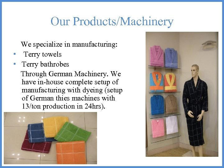 Our Products/Machinery We specialize in manufacturing: • Terry towels • Terry bathrobes Through German