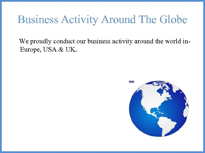 Business Activity Around The Globe We proudly conduct our business activity around the world