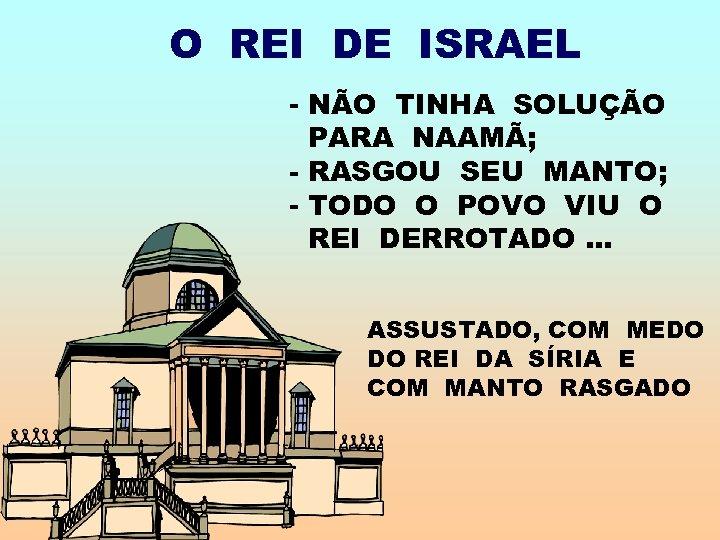 O REI DE ISRAEL - NÃO TINHA SOLUÇÃO PARA NAAMÃ; - RASGOU SEU MANTO;