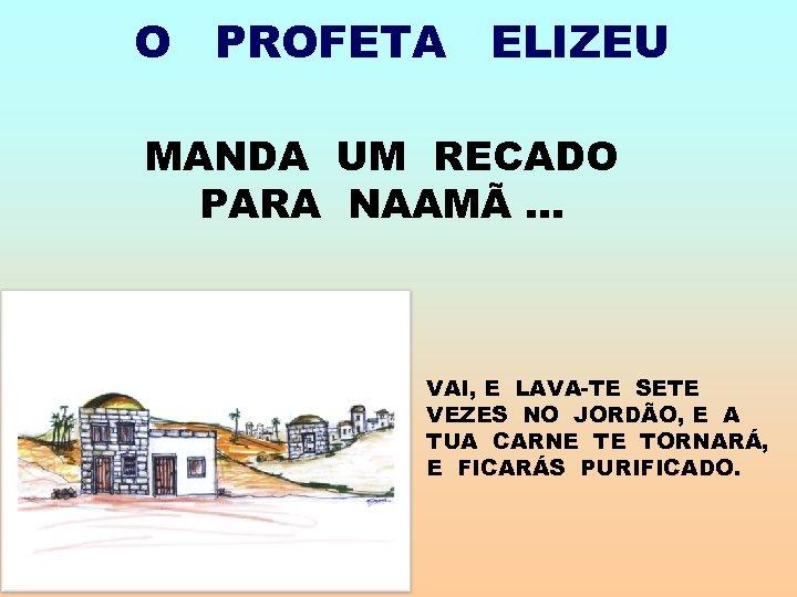 O PROFETA ELIZEU MANDA UM RECADO PARA NAAMÃ. . . VAI, E LAVA-TE SETE