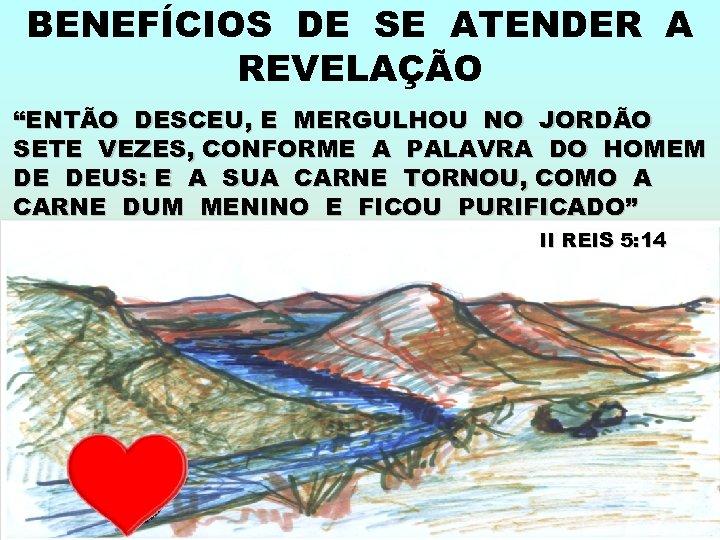 """BENEFÍCIOS DE SE ATENDER A REVELAÇÃO """"ENTÃO DESCEU, E MERGULHOU NO JORDÃO SETE VEZES,"""