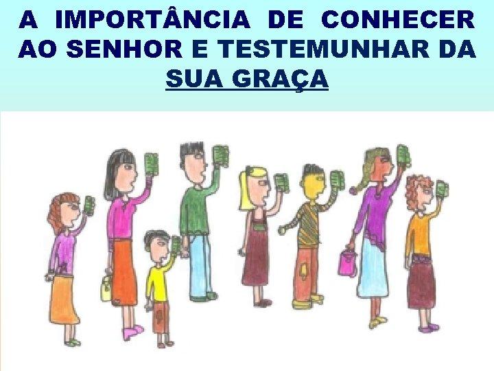 A IMPORT NCIA DE CONHECER AO SENHOR E TESTEMUNHAR DA SUA GRAÇA
