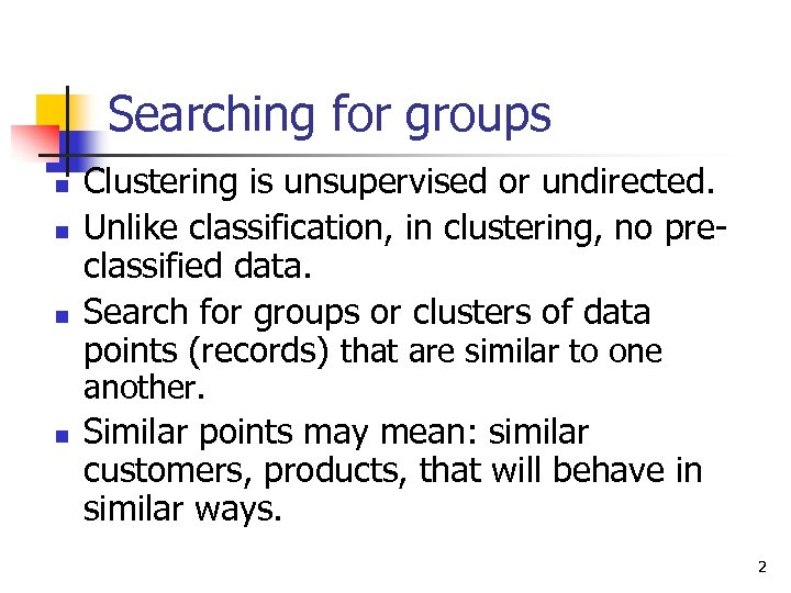 Searching for groups n n n Clustering is unsupervised or undirected. Unlike classification, in