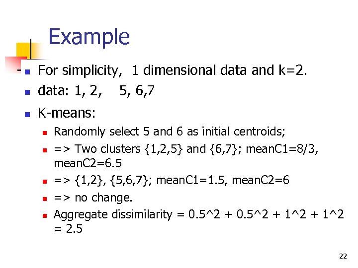 Example n For simplicity, 1 dimensional data and k=2. data: 1, 2, 5, 6,
