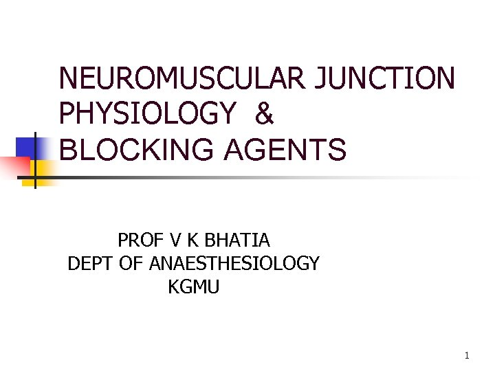 NEUROMUSCULAR JUNCTION PHYSIOLOGY & BLOCKING AGENTS PROF V K BHATIA DEPT OF ANAESTHESIOLOGY KGMU