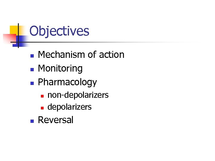 Objectives n n n Mechanism of action Monitoring Pharmacology n non-depolarizers Reversal